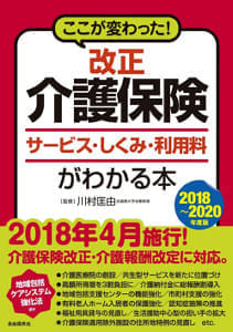 『改正介護保険 サービス・しくみ・利用料がわかる本 2018~2020年度版』 川村匡由監修