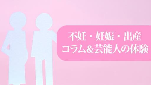 不妊・妊娠・出産 コラム&芸能人の体験